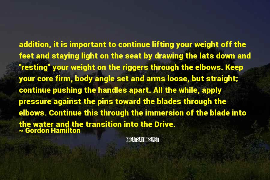 Gordon Hamilton Sayings: addition, it is important to continue lifting your weight off the feet and staying light