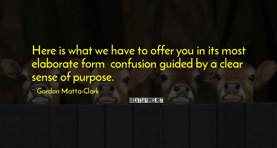Gordon Matta-Clark Sayings: Here is what we have to offer you in its most elaborate form confusion guided