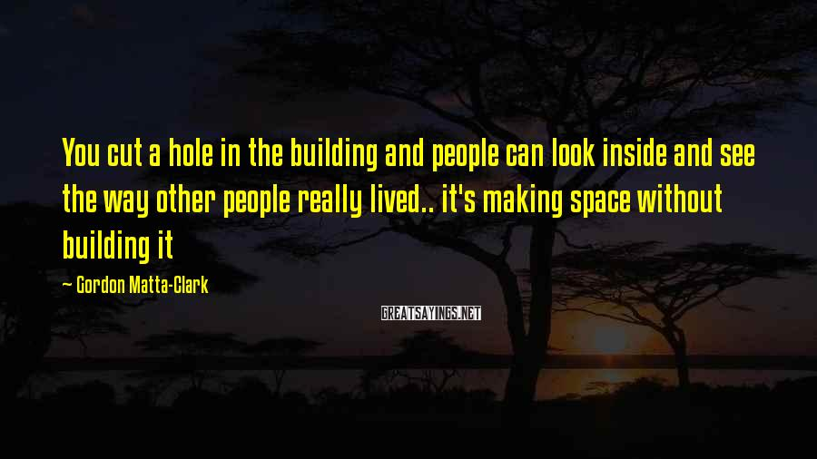 Gordon Matta-Clark Sayings: You cut a hole in the building and people can look inside and see the