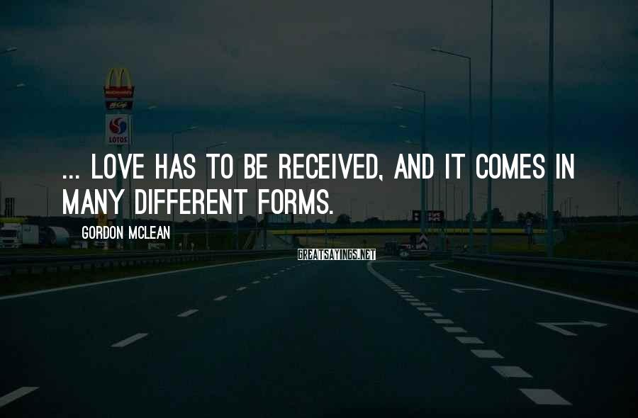 Gordon McLean Sayings: ... Love has to be received, and it comes in many different forms.