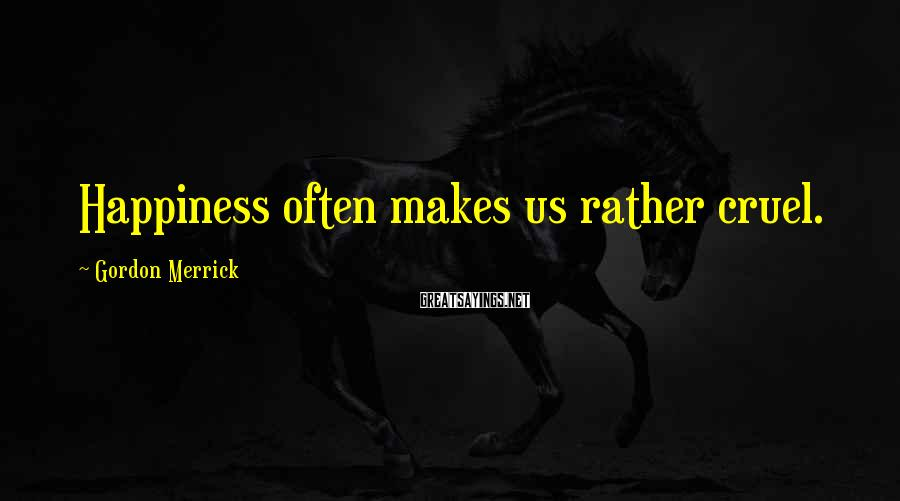 Gordon Merrick Sayings: Happiness often makes us rather cruel.