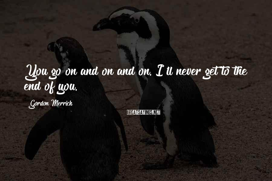 Gordon Merrick Sayings: You go on and on and on. I'll never get to the end of you.