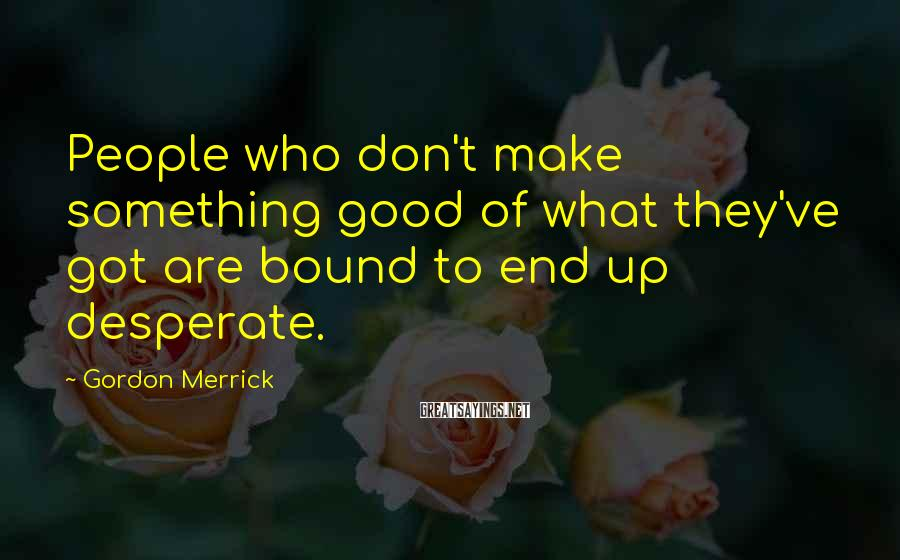 Gordon Merrick Sayings: People who don't make something good of what they've got are bound to end up