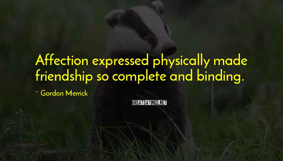Gordon Merrick Sayings: Affection expressed physically made friendship so complete and binding.