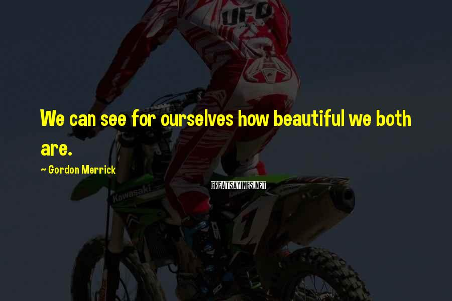 Gordon Merrick Sayings: We can see for ourselves how beautiful we both are.