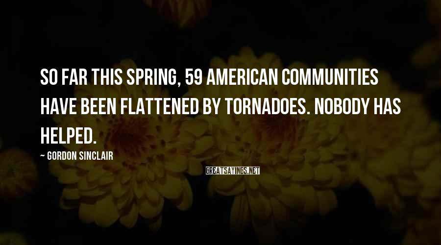 Gordon Sinclair Sayings: So far this spring, 59 American communities have been flattened by tornadoes. Nobody has helped.