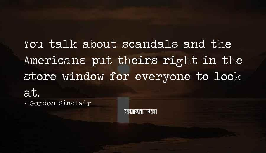 Gordon Sinclair Sayings: You talk about scandals and the Americans put theirs right in the store window for
