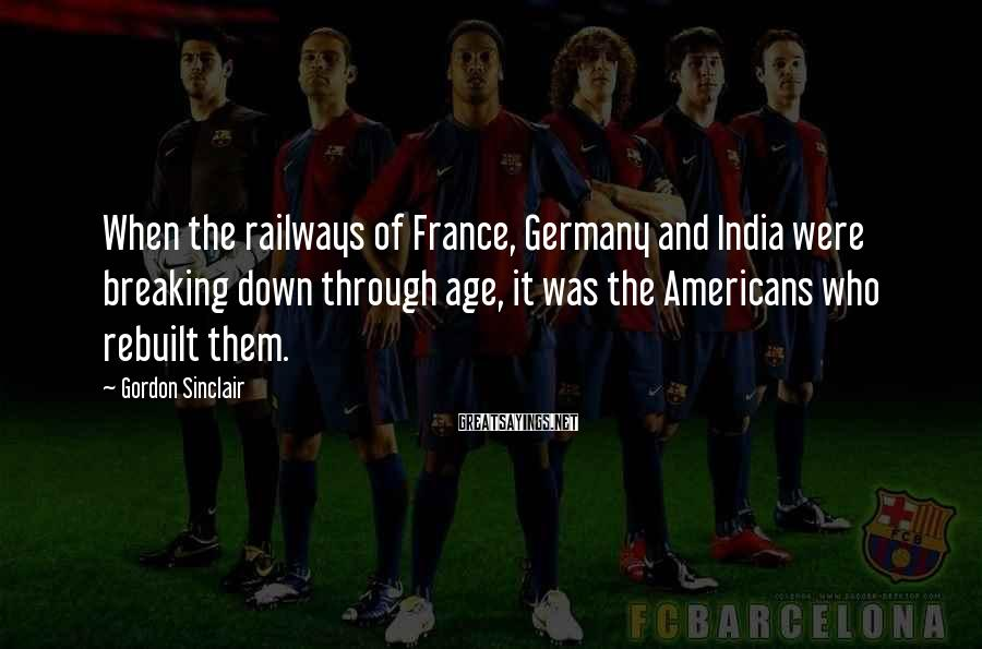 Gordon Sinclair Sayings: When the railways of France, Germany and India were breaking down through age, it was