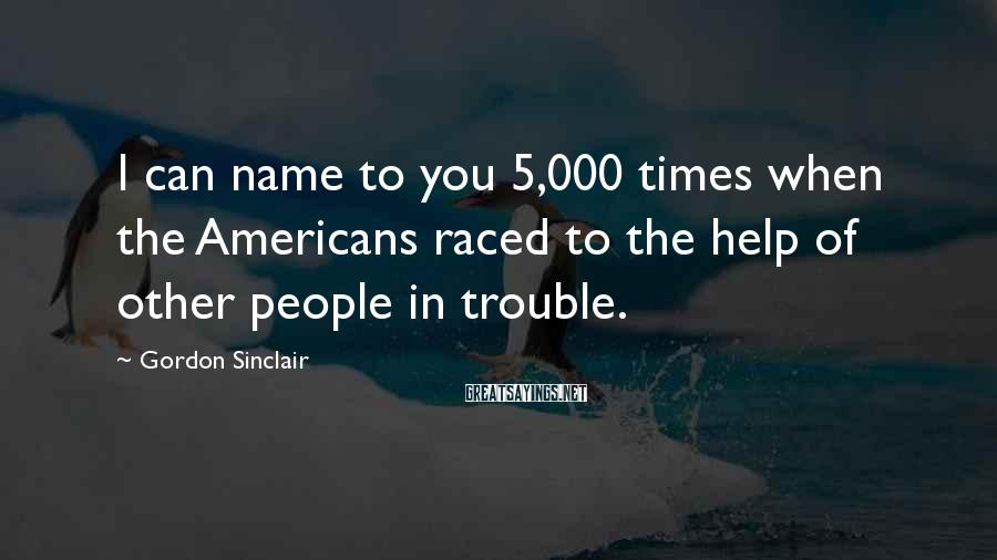 Gordon Sinclair Sayings: I can name to you 5,000 times when the Americans raced to the help of
