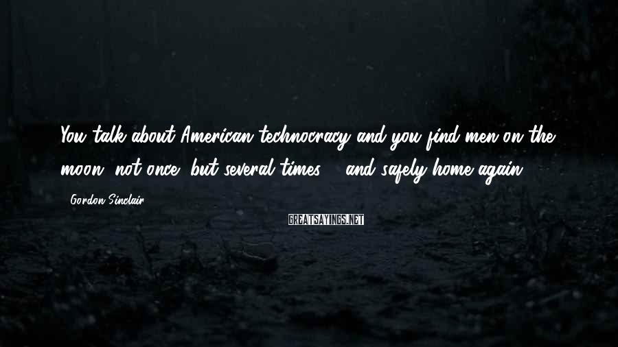 Gordon Sinclair Sayings: You talk about American technocracy and you find men on the moon, not once, but