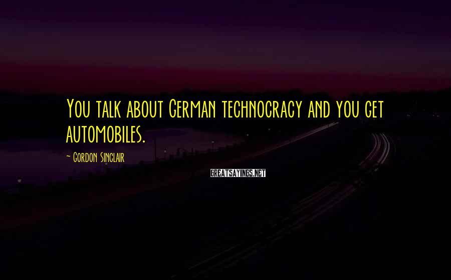Gordon Sinclair Sayings: You talk about German technocracy and you get automobiles.