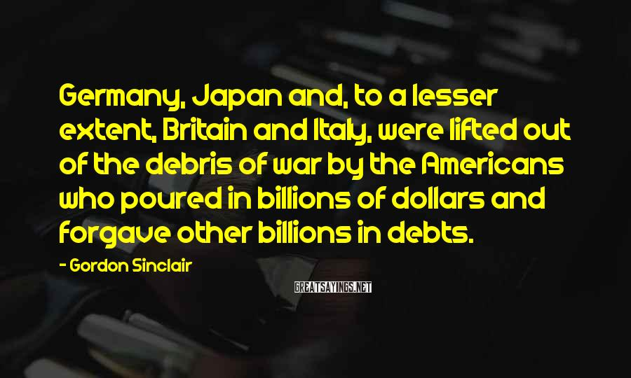 Gordon Sinclair Sayings: Germany, Japan and, to a lesser extent, Britain and Italy, were lifted out of the
