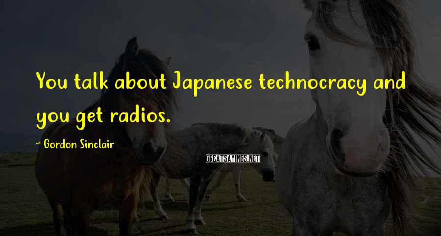 Gordon Sinclair Sayings: You talk about Japanese technocracy and you get radios.