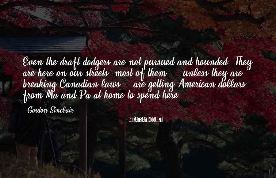 Gordon Sinclair Sayings: Even the draft dodgers are not pursued and hounded. They are here on our streets,