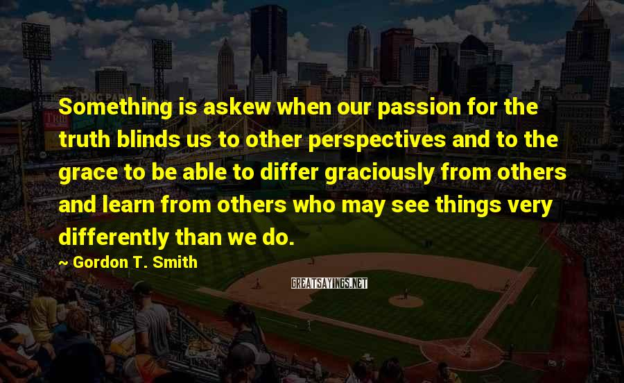 Gordon T. Smith Sayings: Something is askew when our passion for the truth blinds us to other perspectives and