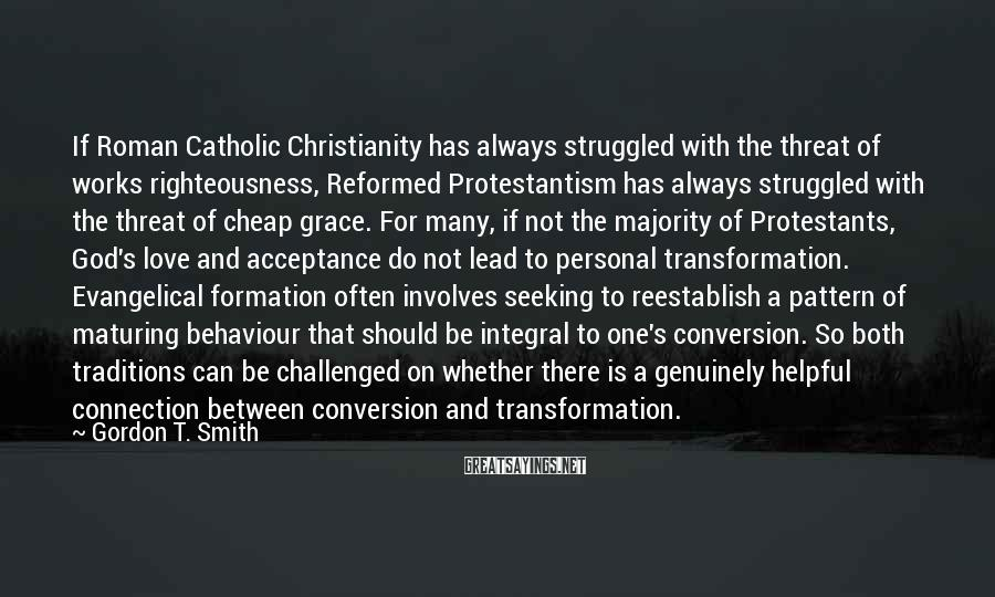 Gordon T. Smith Sayings: If Roman Catholic Christianity has always struggled with the threat of works righteousness, Reformed Protestantism