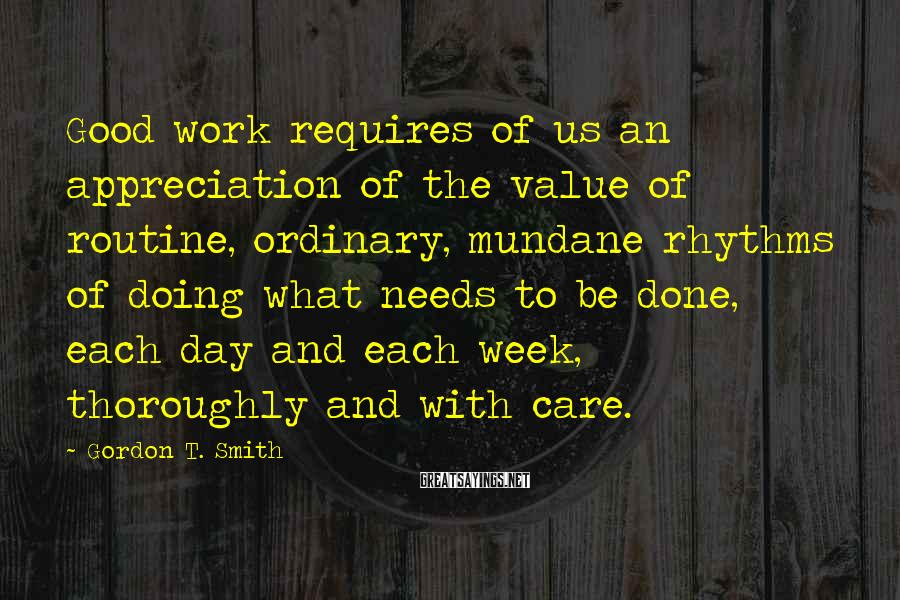 Gordon T. Smith Sayings: Good work requires of us an appreciation of the value of routine, ordinary, mundane rhythms