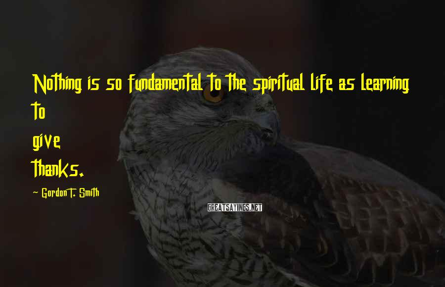 Gordon T. Smith Sayings: Nothing is so fundamental to the spiritual life as learning to give thanks.