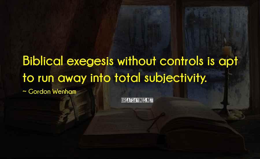Gordon Wenham Sayings: Biblical exegesis without controls is apt to run away into total subjectivity.