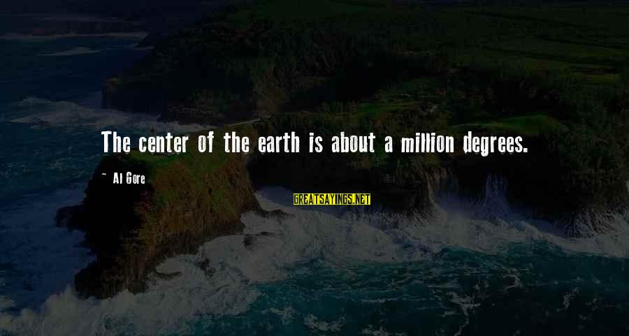 Gore Sayings By Al Gore: The center of the earth is about a million degrees.