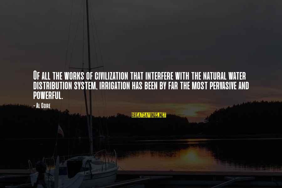 Gore Sayings By Al Gore: Of all the works of civilization that interfere with the natural water distribution system, irrigation
