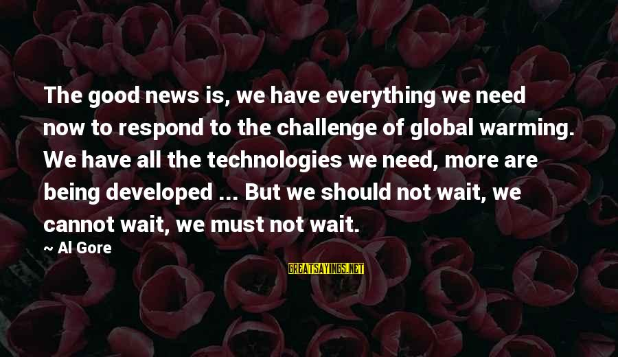 Gore Sayings By Al Gore: The good news is, we have everything we need now to respond to the challenge