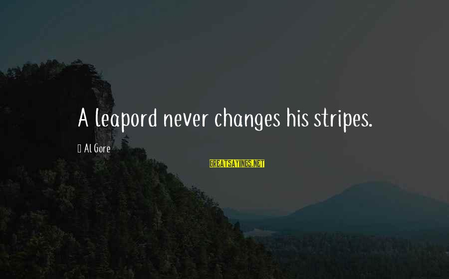 Gore Sayings By Al Gore: A leapord never changes his stripes.