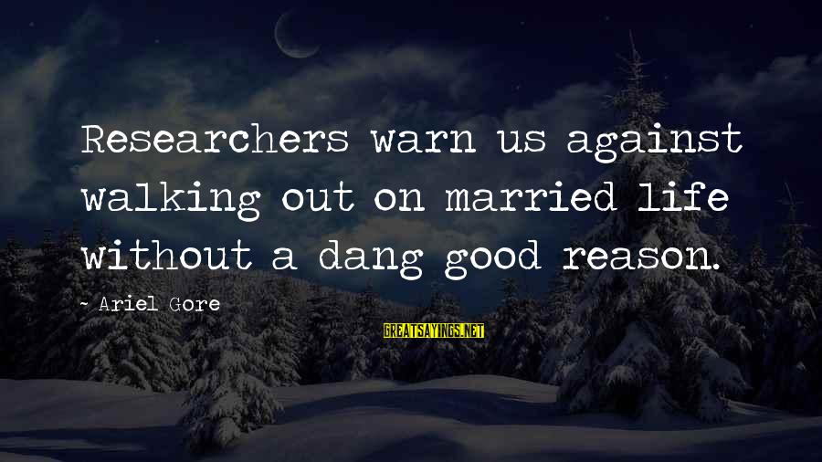Gore Sayings By Ariel Gore: Researchers warn us against walking out on married life without a dang good reason.