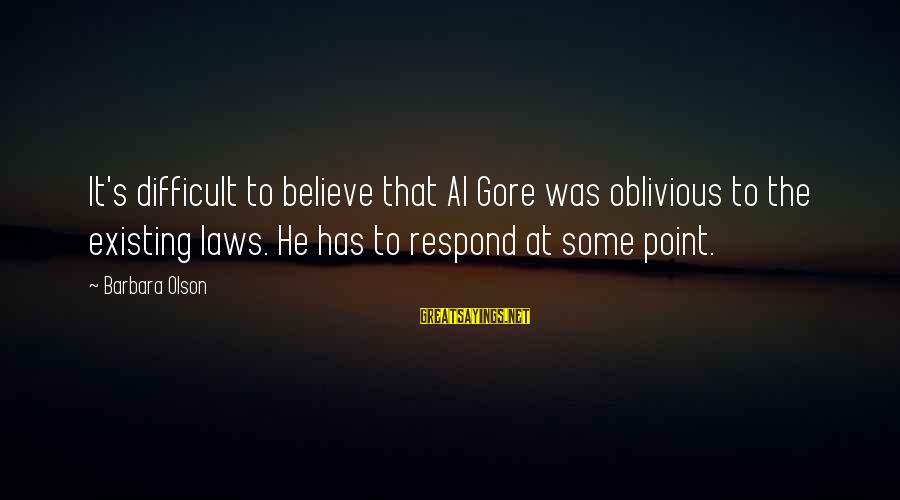 Gore Sayings By Barbara Olson: It's difficult to believe that Al Gore was oblivious to the existing laws. He has