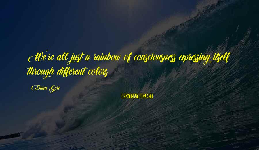 Gore Sayings By Dana Gore: We're all just a rainbow of consciousness expressing itself through different colors