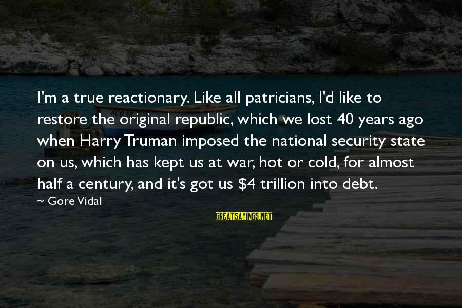Gore Sayings By Gore Vidal: I'm a true reactionary. Like all patricians, I'd like to restore the original republic, which