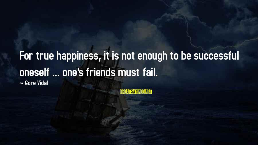 Gore Sayings By Gore Vidal: For true happiness, it is not enough to be successful oneself ... one's friends must