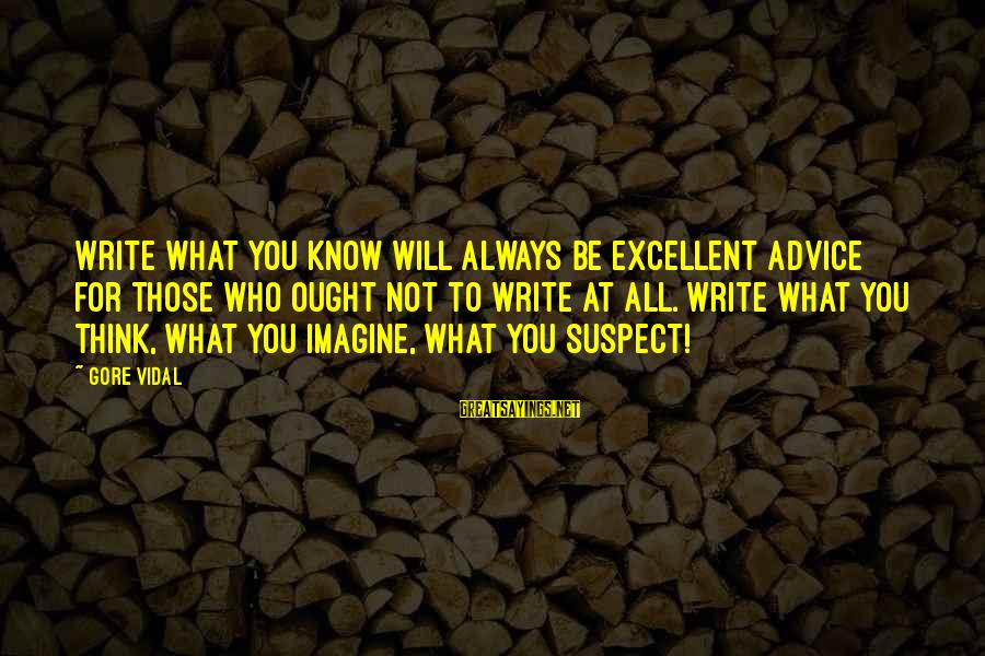 Gore Sayings By Gore Vidal: Write what you know will always be excellent advice for those who ought not to