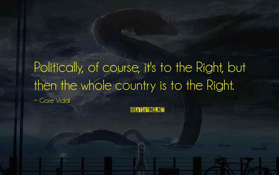 Gore Sayings By Gore Vidal: Politically, of course, it's to the Right, but then the whole country is to the
