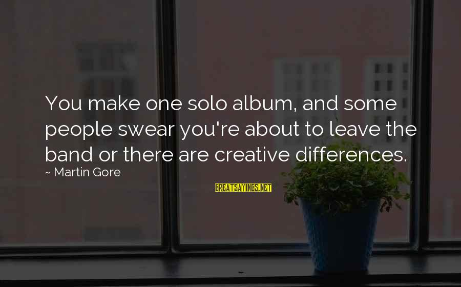 Gore Sayings By Martin Gore: You make one solo album, and some people swear you're about to leave the band