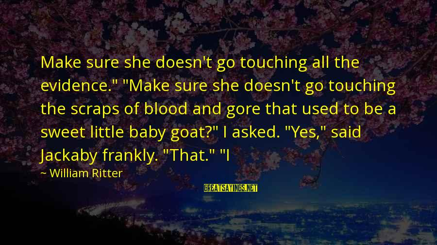 """Gore Sayings By William Ritter: Make sure she doesn't go touching all the evidence."""" """"Make sure she doesn't go touching"""