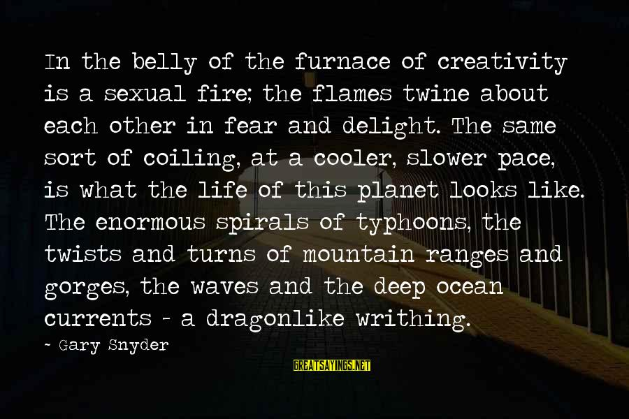 Gorges Sayings By Gary Snyder: In the belly of the furnace of creativity is a sexual fire; the flames twine