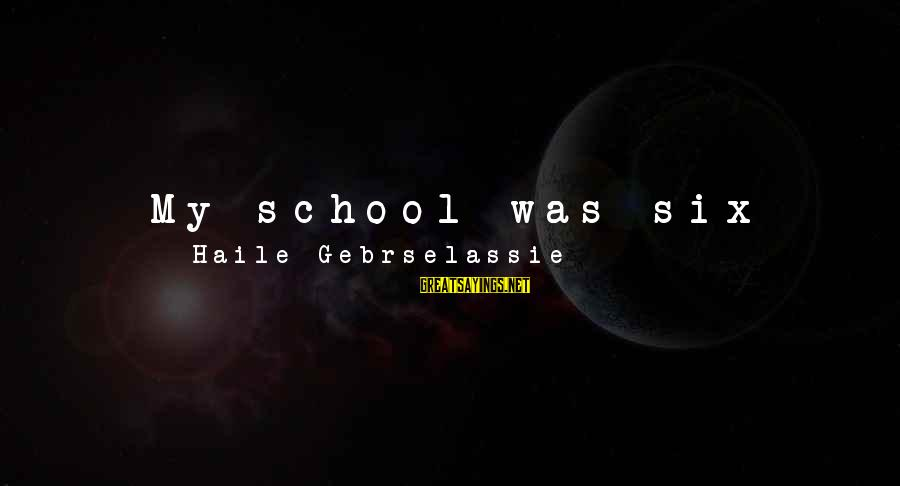 Gorges Sayings By Haile Gebrselassie: My school was six miles away from where I lived on the farm. I had