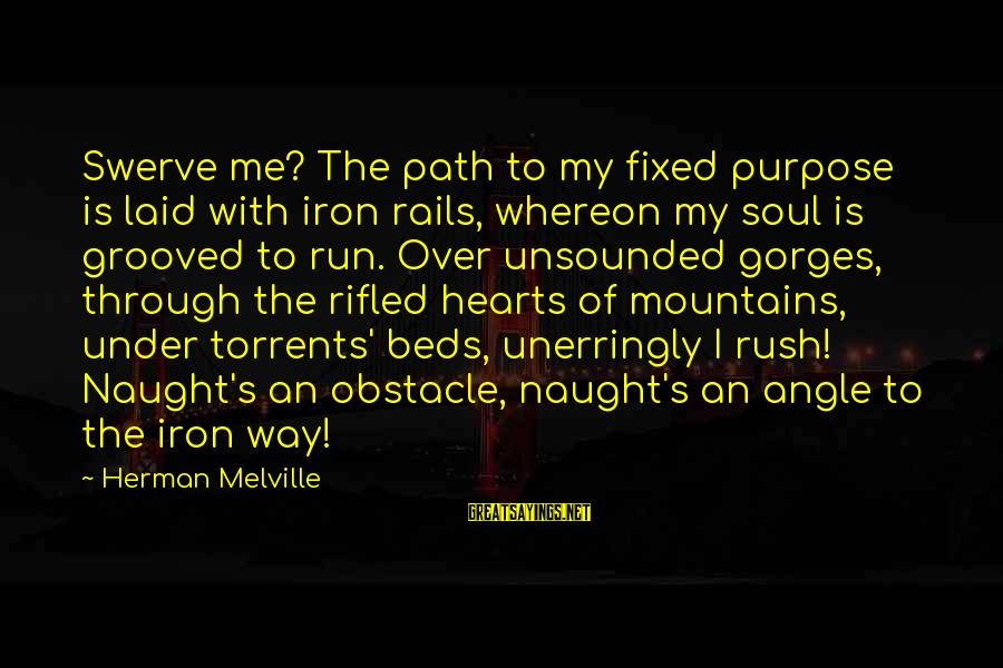 Gorges Sayings By Herman Melville: Swerve me? The path to my fixed purpose is laid with iron rails, whereon my