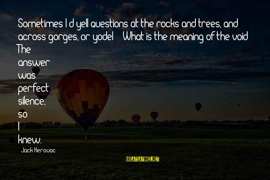 Gorges Sayings By Jack Kerouac: Sometimes I'd yell questions at the rocks and trees, and across gorges, or yodel -
