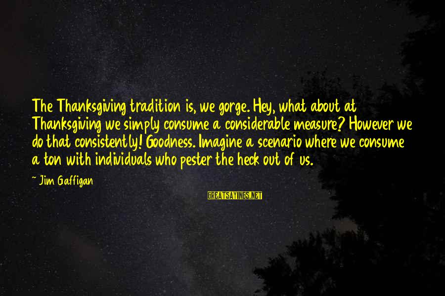 Gorges Sayings By Jim Gaffigan: The Thanksgiving tradition is, we gorge. Hey, what about at Thanksgiving we simply consume a