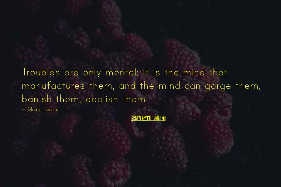 Gorges Sayings By Mark Twain: Troubles are only mental; it is the mind that manufactures them, and the mind can