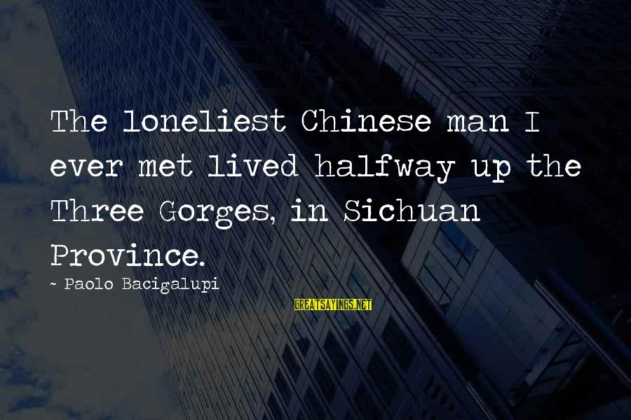 Gorges Sayings By Paolo Bacigalupi: The loneliest Chinese man I ever met lived halfway up the Three Gorges, in Sichuan