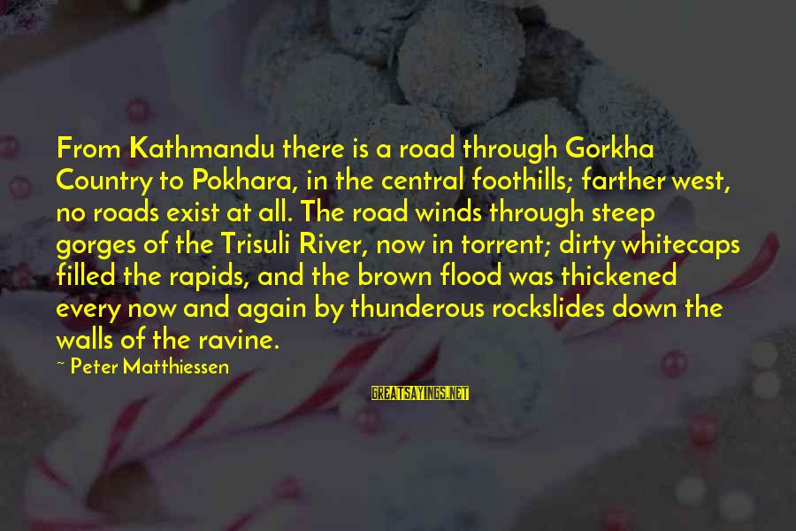 Gorges Sayings By Peter Matthiessen: From Kathmandu there is a road through Gorkha Country to Pokhara, in the central foothills;