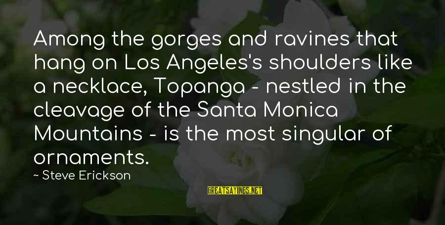 Gorges Sayings By Steve Erickson: Among the gorges and ravines that hang on Los Angeles's shoulders like a necklace, Topanga