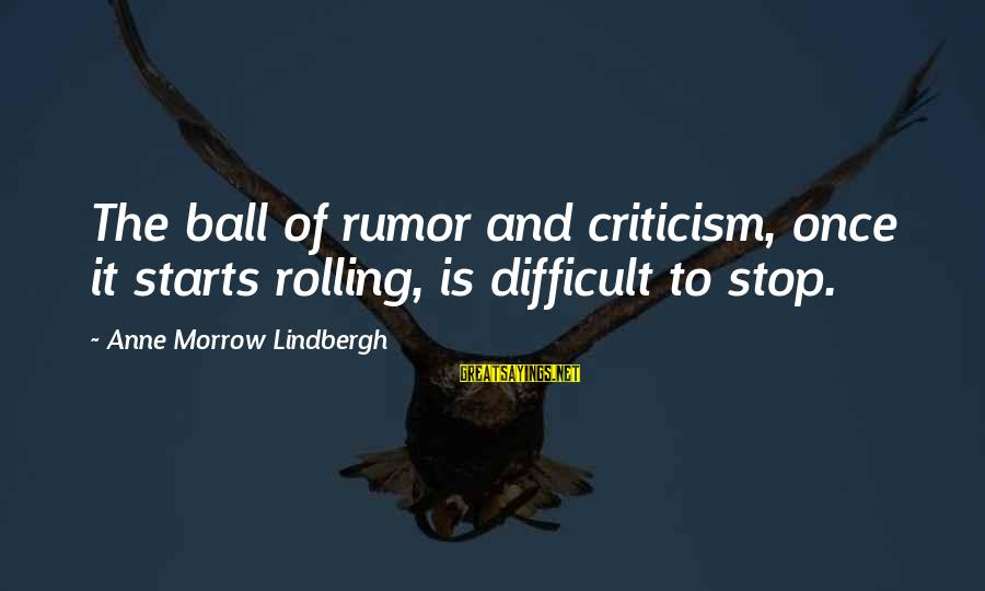 Gossip And Rumor Sayings By Anne Morrow Lindbergh: The ball of rumor and criticism, once it starts rolling, is difficult to stop.
