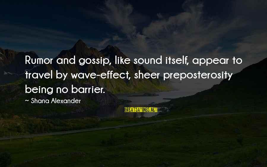 Gossip And Rumor Sayings By Shana Alexander: Rumor and gossip, like sound itself, appear to travel by wave-effect, sheer preposterosity being no