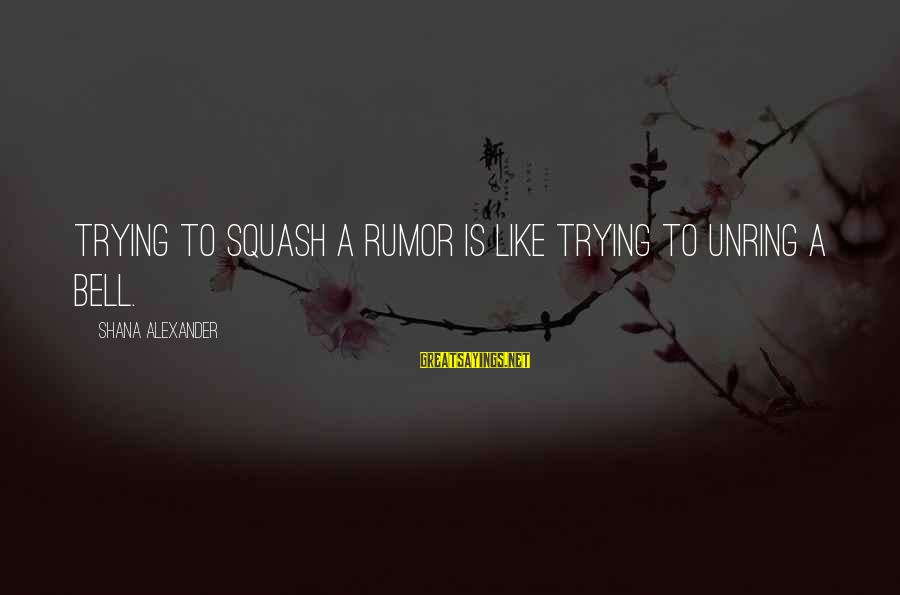 Gossip And Rumor Sayings By Shana Alexander: Trying to squash a rumor is like trying to unring a bell.