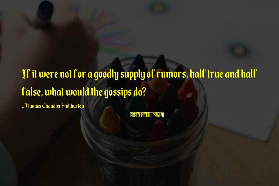 Gossip And Rumor Sayings By Thomas Chandler Haliburton: If it were not for a goodly supply of rumors, half true and half false,