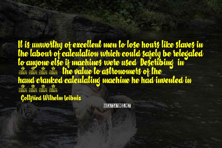 Gottfried Wilhelm Leibniz Sayings: It is unworthy of excellent men to lose hours like slaves in the labour of